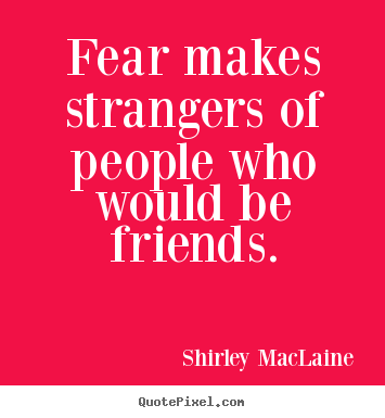Create poster quote about friendship - Fear makes strangers of people who would be friends.