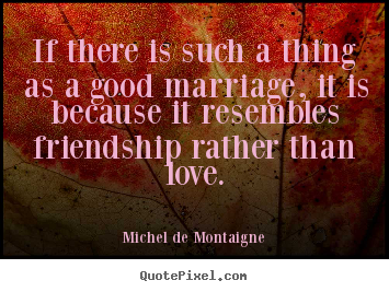 Friendship quotes - If there is such a thing as a good marriage, it is because it..