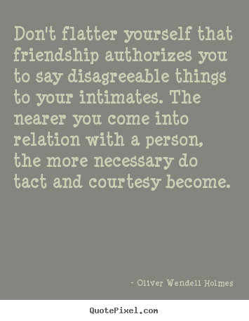 Quote about friendship - Don't flatter yourself that friendship authorizes you to..