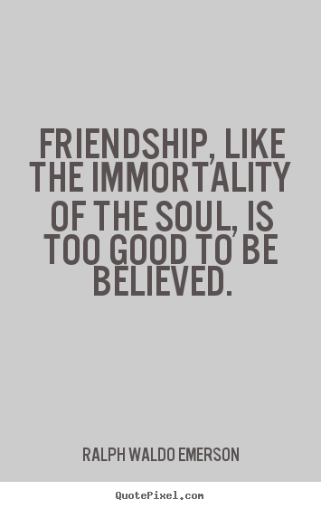 Friendship quotes - Friendship, like the immortality of the soul, is too good to..