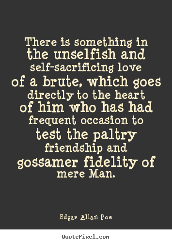 Design your own poster quotes about friendship - There is something in the unselfish and self-sacrificing love..