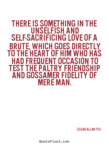 Edgar Allan Poe picture quotes - There is something in the unselfish and self-sacrificing.. - Friendship quotes
