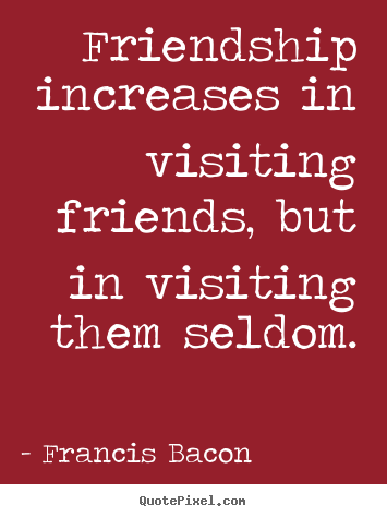 Friendship quotes - Friendship increases in visiting friends, but in..