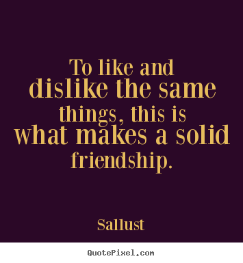 Design custom picture quotes about friendship - To like and dislike the same things, this is what makes a solid..