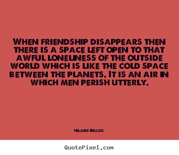 Hilaire Belloc picture quotes - When friendship disappears then there is a space.. - Friendship quotes