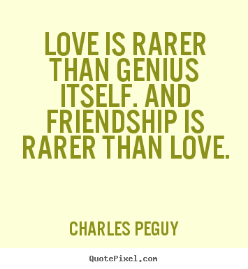 Friendship quotes - Love is rarer than genius itself. and friendship is rarer than love.