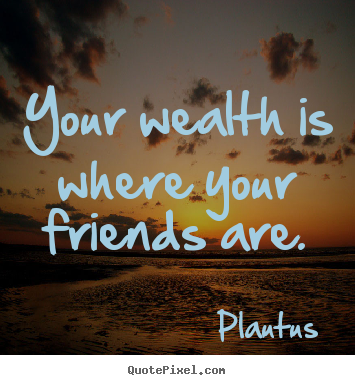 Quotes about friendship - Your wealth is where your friends are.