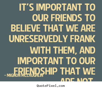 Quotes about friendship - It's important to our friends to believe..