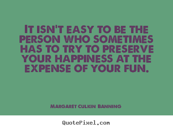 It isn't easy to be the person who sometimes has to try to preserve.. Margaret Culkin Banning good friendship quote