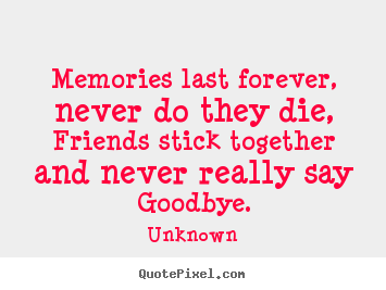 Friendship quotes - Memories last forever, never do they die, friends stick together..
