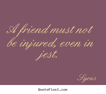 Friendship quotes - A friend must not be injured, even in jest.