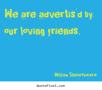 William Shakespeare picture sayings - We are advertis'd by our loving friends. - Friendship quotes