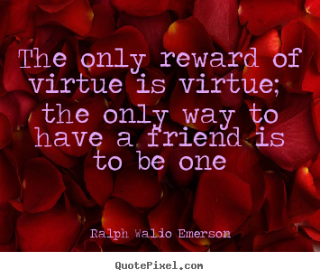 The only reward of virtue is virtue; the only way.. Ralph Waldo Emerson greatest friendship quotes