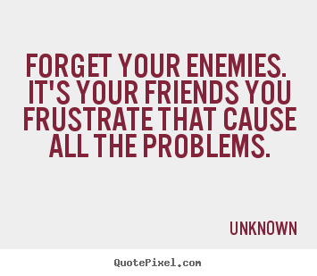 Forget your enemies. it's your friends you frustrate that.. Unknown great friendship quotes