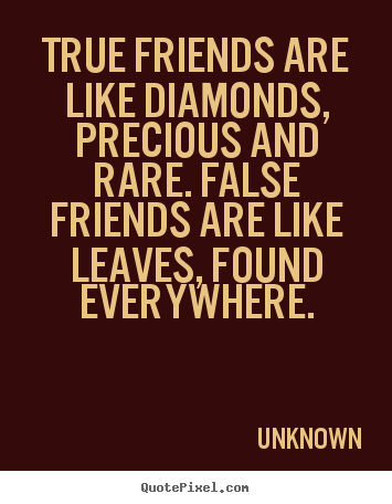 Make custom picture quote about friendship - True friends are like diamonds, precious and rare. false..