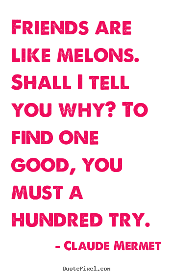 Friends are like melons. shall i tell you why? to find.. Claude Mermet  friendship quotes