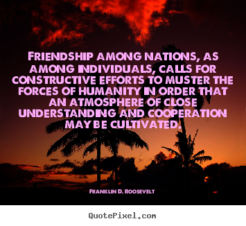 Create graphic picture quotes about friendship - Friendship among nations, as among individuals,..