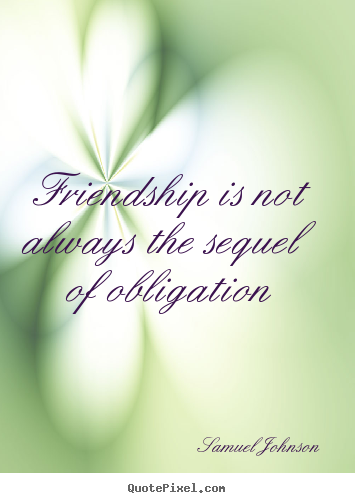 Quote about friendship - Friendship is not always the sequel of obligation