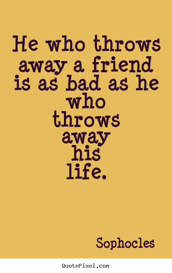 Sophocles picture quotes - He who throws away a friend is as bad as he who.. - Friendship quotes