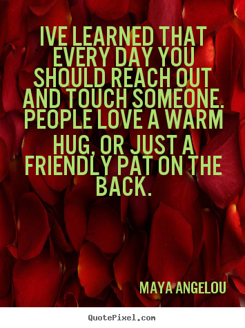 Ive learned that every day you should reach out and touch.. Maya Angelou great friendship quotes