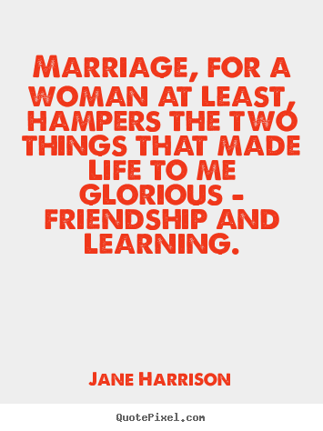 Marriage, for a woman at least, hampers the two things that made.. Jane Harrison top friendship quotes