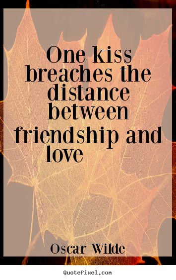 Oscar Wilde picture quote - One kiss breaches the distance between friendship and love 			  		 - Friendship quote
