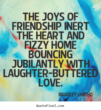 Quote about friendship - The joys of friendship inert the heart and fizzy..