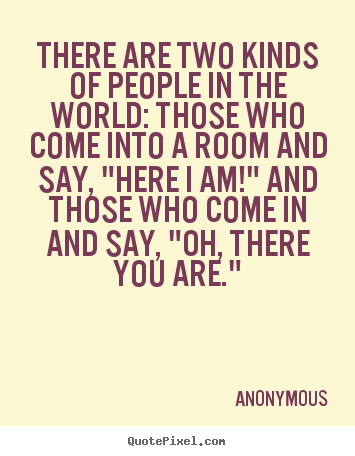 There are two kinds of people in the world:.. Anonymous famous friendship quotes