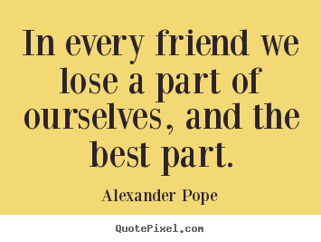 Alexander Pope photo quotes - In every friend we lose a part of ourselves,.. - Friendship quotes