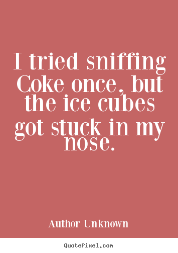 Make personalized poster quote about friendship - I tried sniffing coke once, but the ice cubes got stuck in..