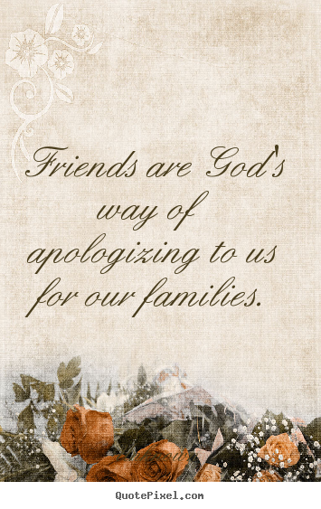 Create graphic picture sayings about friendship - Friends are god's way of apologizing to us for..
