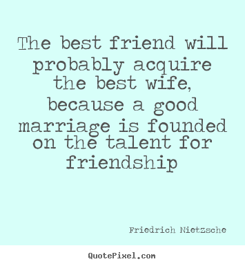 Create your own picture quotes about friendship - The best friend will probably acquire the best wife, because..