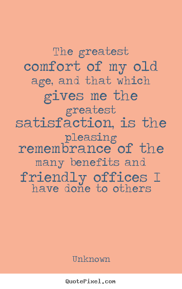Unknown picture quote - The greatest comfort of my old age, and that.. - Friendship quotes