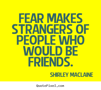 Friendship quote - Fear makes strangers of people who would be friends.