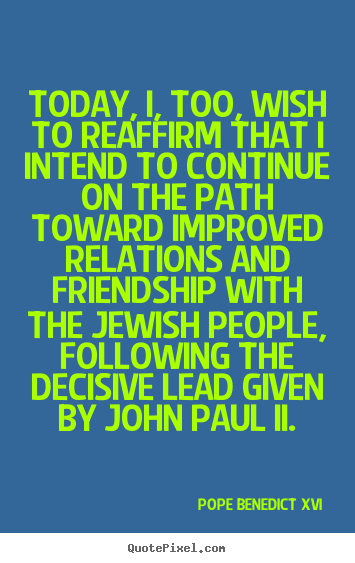 Quotes about friendship - Today, i, too, wish to reaffirm that i intend to continue on..