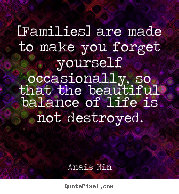 [families] are made to make you forget yourself.. Anais Nin greatest friendship quote