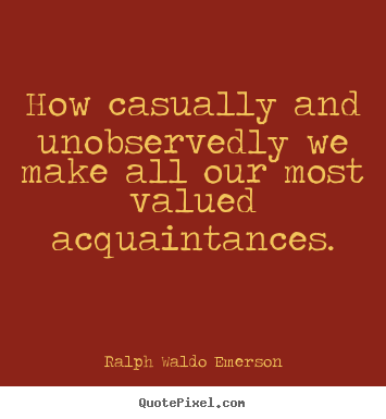 How casually and unobservedly we make all our most valued.. Ralph Waldo Emerson top friendship quote
