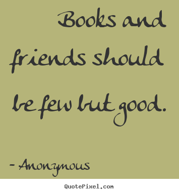 Friendship quotes - Books and friends should be few but good.