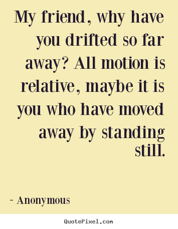 My friend, why have you drifted so far away? all motion is relative,.. Anonymous top friendship quote