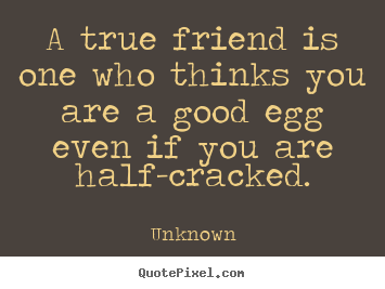 Friendship quotes - A true friend is one who thinks you are..