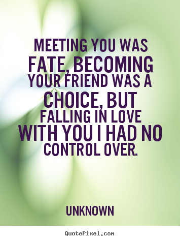 Meeting you was fate, becoming your friend was a choice, but falling.. Unknown top friendship quote