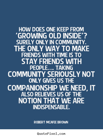 Diy picture sayings about friendship - How does one keep from 'growing old inside'? surely only in..