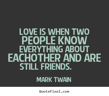 Love is when two people know everything about eachother and are still.. Mark Twain top friendship quote