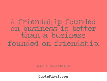 John D. Rockefeller image quote - A friendship founded on business is better than.. - Friendship quotes