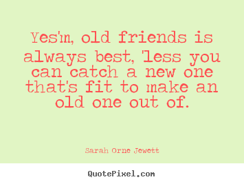 Customize poster sayings about friendship - Yes'm, old friends is always best, 'less you can catch a new one that's..