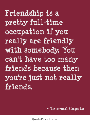 Friendship is a pretty full-time occupation if you really are.. Truman Capote good friendship quotes