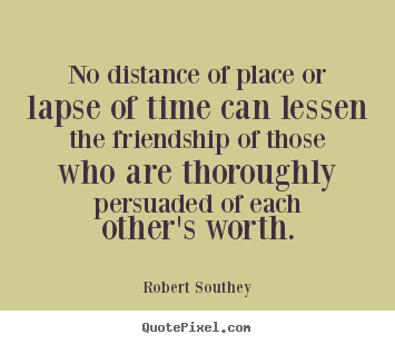 Quotes about friendship - No distance of place or lapse of time can lessen..