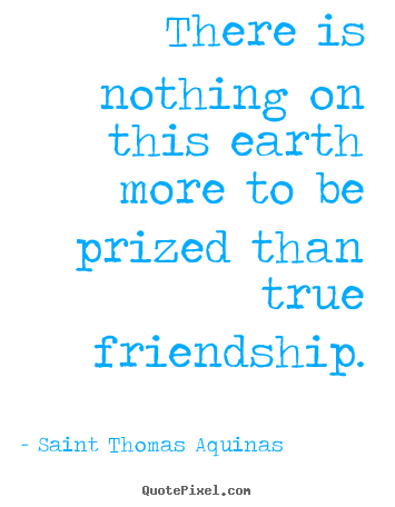 Saint Thomas Aquinas picture quotes - There is nothing on this earth more to be prized than.. - Friendship quote