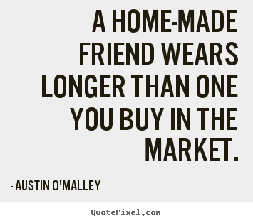 Austin O'Malley picture quotes - A home-made friend wears longer than one you buy in the.. - Friendship quotes