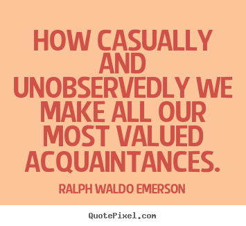 Ralph Waldo Emerson picture sayings - How casually and unobservedly we make all our most.. - Friendship sayings
